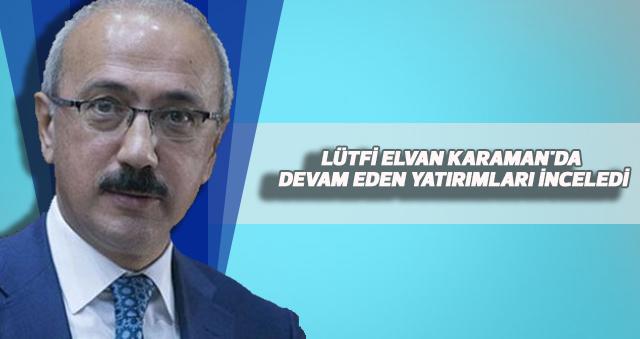 KALKINMA BAKANI LÜTFİ ELVAN KARAMAN'DA DEVAM EDEN YATIRIMLARI İNCELEDİ
