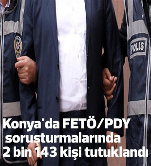 Konyada Fetö/pdy Soruşturmalarında 2 Bin 143 Kişi Tutuklandı