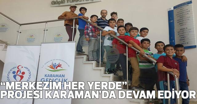 """""""MERKEZİM HER YERDE"""" PROJESİ KARAMAN'DA DEVAM EDİYOR"""