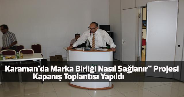 """Karaman'da Marka Birliği Nasıl Sağlanır"""" Projesi  Kapanış Toplantısı Yapıldı"""