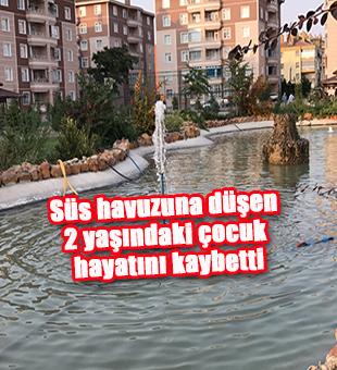 Süs havuzuna düşen 2 yaşındaki çocuk hayatını kaybetti