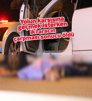 Yolun karşısına geçmek isterken iki aracın çarpması sonucu öldü