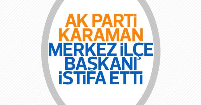 AK Parti Karaman Merkez İlçe Başkanı İstifa etti
