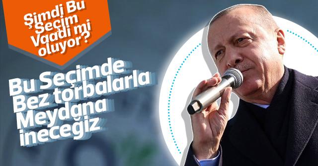 Erdoğan; Bu Seçimde Torbalarla Meydana ineceğiz