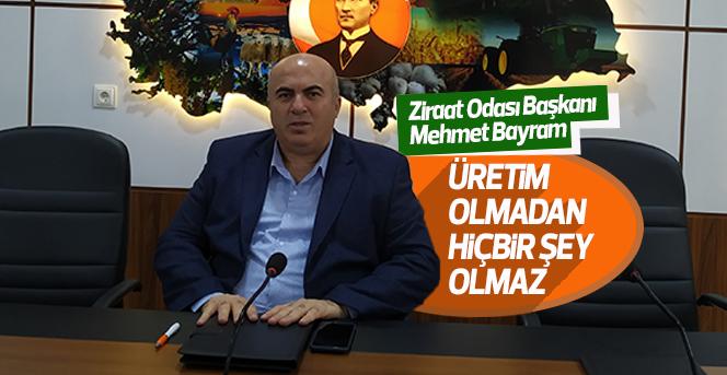 Ziraat Odası Başkanı Bayram ''Üretim Olmadan Hiçbir Şey Olmaz''
