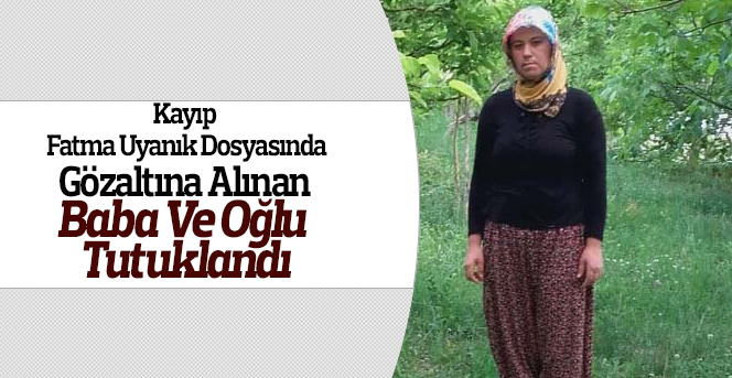 Kayıp Fatma Uyanık dosyasında baba ve oğlu tutuklandı