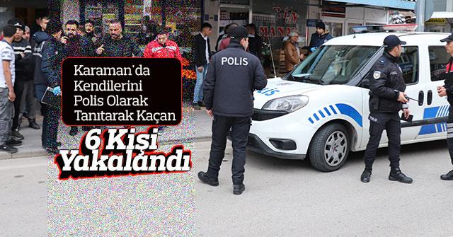 Kendilerini polis olarak tanıtarak kaçan 6 kişi yakalandı
