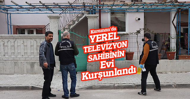 Karaman'da yerel televizyon sahibinin evi kurşunlandı