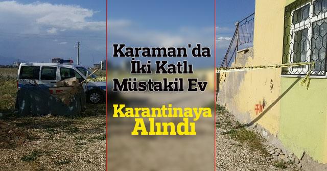 Karaman'da iki katlı müstakil ev karantinaya alındı