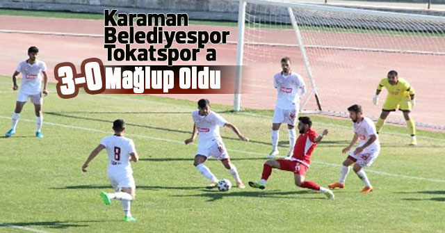 Karaman Belediyespor, Tokatspor'a 3-0 mağlup oldu.