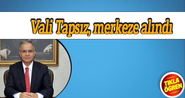 Vali Tapsız, merkeze alındı