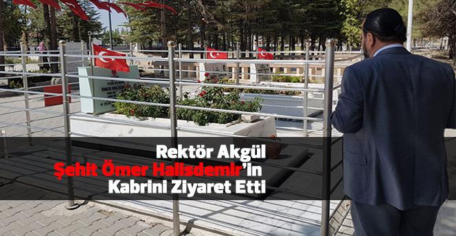 Rektör Akgül, Şehit Ömer Halisdemir'in Kabrini Ziyaret Etti