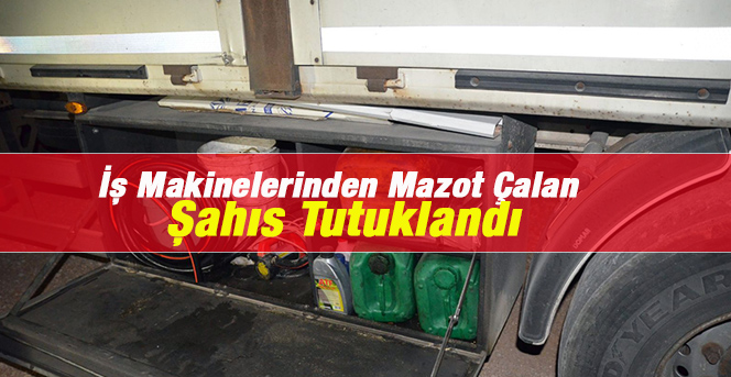 Karaman'da İş Makinelerinden Mazot Çalan Şahıs Tutuklandı