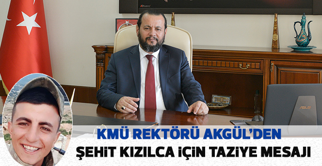 KMÜ Rektörü Akgül'den Şehit Kızılca İçin Taziye Mesajı