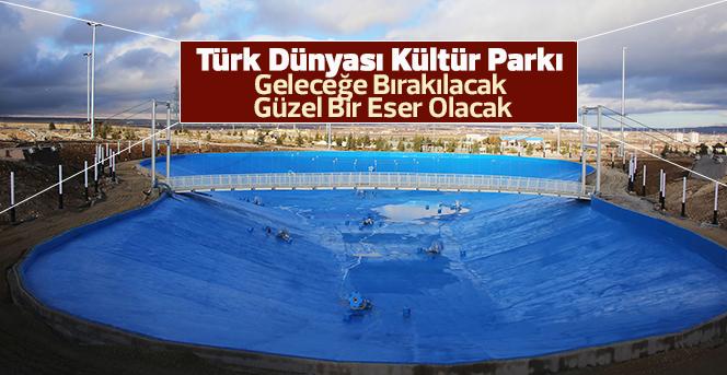 Türk Dünyası Kültür Parkı çalışmaları devam ediyor