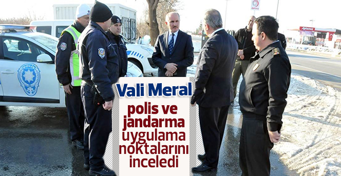 Vali Meral, polis ve jandarma uygulama noktalarını inceledi
