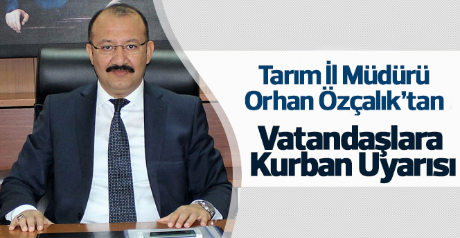 Tarım İl Müdürü Orhan Özçalık'tan  Vatandaşlara Kurban Uyarısı