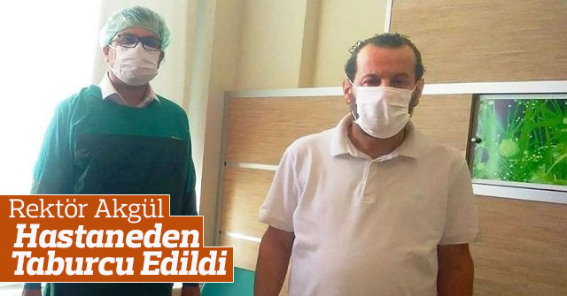 Rektör Akgül, Hastaneden Taburcu Edildi