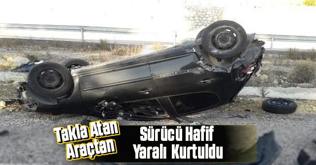 Takla atan araçtan hafif yaralı olarak kurtuldu